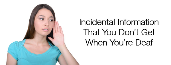 Incidental Information You Don't Get when You're Deaf