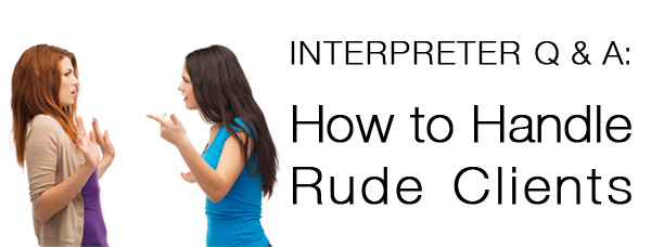 Interpreter Q & A: How to Handle Rude Clients
