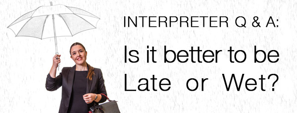 Interpreter Q & A: Is It Better to Be Late or Wet?