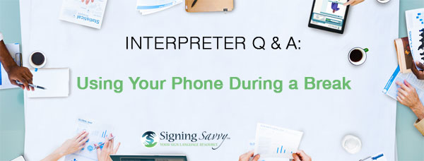 Interpreter Q & A: Using Your Phone During a Break