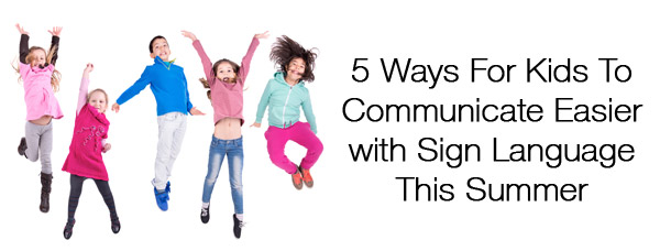 5 Ways for Kids to Communicate Easier with Sign Language This Summer
